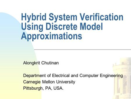 Hybrid System Verification Using Discrete Model Approximations Alongkrit Chutinan Department of Electrical and Computer Engineering Carnegie Mellon University.