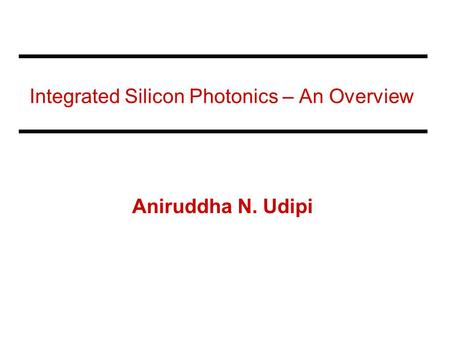 Integrated Silicon Photonics – An Overview Aniruddha N. Udipi.