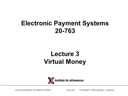 20-763 ELECTRONIC PAYMENT SYSTEMSFALL 2001COPYRIGHT © 2001 MICHAEL I. SHAMOS Electronic Payment Systems 20-763 Lecture 3 Virtual Money.