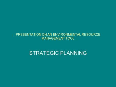 PRESENTATION ON AN ENVIRONMENTAL RESOURCE MANAGEMENT TOOL STRATEGIC PLANNING.