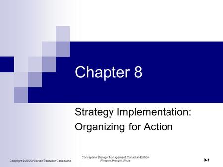 Copyright © 2005 Pearson Education Canada Inc. Concepts in Strategic Management, Canadian Edition Wheelen, Hunger, Wicks 8-1 Chapter 8 Strategy Implementation: