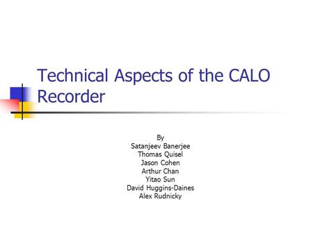 Technical Aspects of the CALO Recorder By Satanjeev Banerjee Thomas Quisel Jason Cohen Arthur Chan Yitao Sun David Huggins-Daines Alex Rudnicky.
