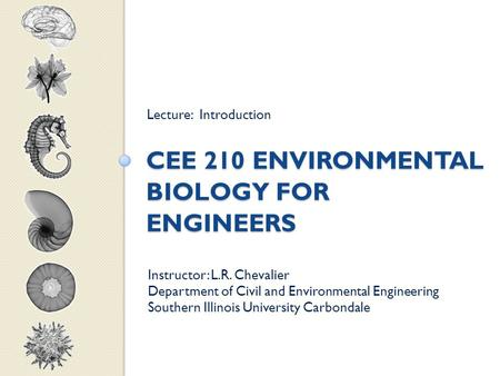 CEE 210 ENVIRONMENTAL BIOLOGY FOR ENGINEERS Lecture: Introduction Instructor: L.R. Chevalier Department of Civil and Environmental Engineering Southern.