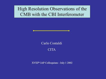 High Resolution Observations of the CMB with the CBI Interferometer XVIII th IAP Colloquium - July 1 2002 Carlo Contaldi CITA.
