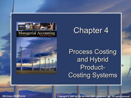 Copyright © 2009 by The McGraw-Hill Companies, Inc. All rights reserved. McGraw-Hill/Irwin Chapter 4 Process Costing and Hybrid Product- Costing Systems.