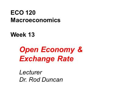 Open Economy & Exchange Rate ECO 120 Macroeconomics Week 13 Lecturer