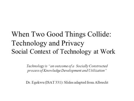 "When Two Good Things Collide: Technology and Privacy Social Context of Technology at Work Technology is ""an outcome of a Socially Constructed process of."