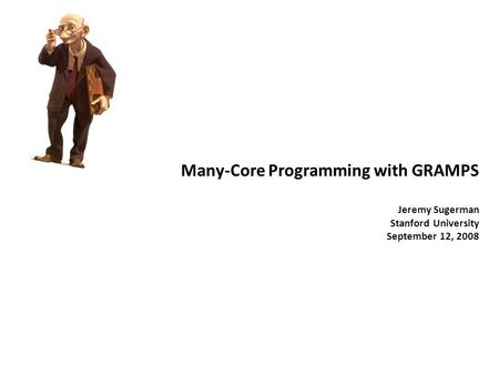 Many-Core Programming with GRAMPS Jeremy Sugerman Stanford University September 12, 2008.