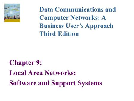 Chapter 9: Local Area Networks: Software and Support Systems Data <strong>Communications</strong> and Computer Networks: A <strong>Business</strong> User's Approach Third Edition.