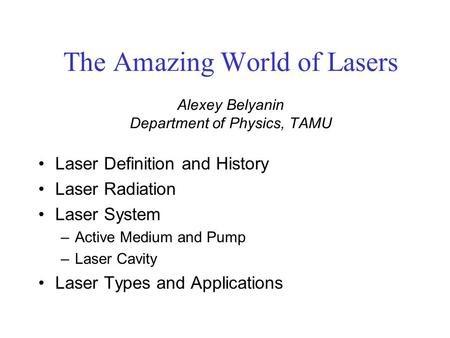 The Amazing World of Lasers Alexey Belyanin Department of Physics, TAMU Laser Definition and History Laser Radiation Laser System –Active Medium and Pump.