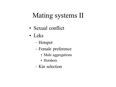 Mating systems II Sexual conflict Leks –Hotspot –Female preference Male aggregations Hotshots –Kin selection.