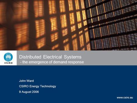 Www.csiro.au Distributed Electrical Systems - the emergence of demand response John Ward CSIRO Energy Technology 9 August 2006.