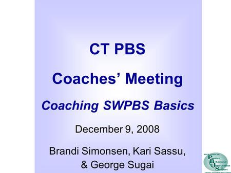 CT PBS Coaches' Meeting Coaching SWPBS Basics December 9, 2008 Brandi Simonsen, Kari Sassu, & George Sugai.