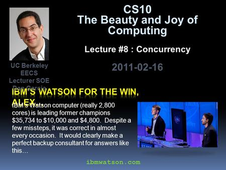 CS10 The Beauty and Joy of Computing Lecture #8 : Concurrency 2011-02-16 IBM's Watson computer (really 2,800 cores) is leading former champions $35,734.