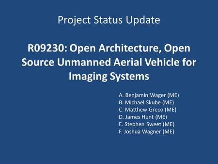 Project Status Update R09230: Open Architecture, Open Source Unmanned Aerial Vehicle for Imaging Systems A. Benjamin Wager (ME) B. Michael Skube (ME) C.