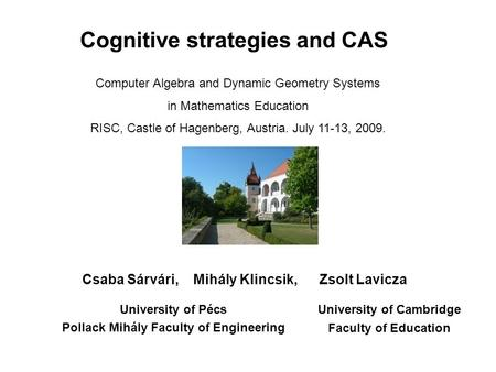 Cognitive strategies and CAS Csaba Sárvári, Mihály Klincsik, Zsolt Lavicza University of Pécs Pollack Mihály Faculty of Engineering Computer Algebra and.