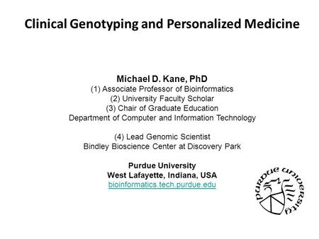 Clinical Genotyping and Personalized Medicine Michael D. Kane, PhD (1) Associate Professor of Bioinformatics (2) University Faculty Scholar (3) Chair of.