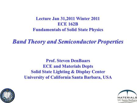 Lecture Jan 31,2011 Winter 2011 ECE 162B Fundamentals of Solid State Physics Band Theory and Semiconductor Properties Prof. Steven DenBaars ECE and Materials.