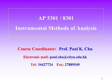 1 AP 5301 / 8301 Instrumental Methods of Analysis Course Coordinator: Prof. Paul K. Chu Electronic mail: Tel: 34427724 Fax: 27889549.
