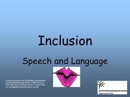 Inclusion Speech and Language Produced as part of the Partnership Development Schools (PDS) Strategy Phase 3 2008-09 (Lead PDS: The Park Community School.