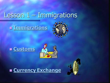 Lesson 1 – Immigrations Immigrations Immigrations Immigrations Customs Customs Customs Currency Exchange Currency Exchange Currency Exchange Currency Exchange.