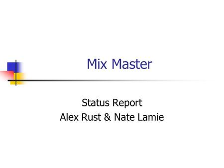 Mix Master Status Report Alex Rust & Nate Lamie. 11/19/02Alex Rust & Nate Lamie Background Consumers enjoy elaborately mixed beverages but do not have.
