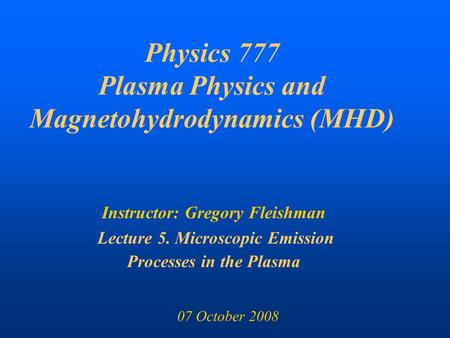 Physics 777 Plasma Physics and Magnetohydrodynamics (MHD) Instructor: Gregory Fleishman Lecture 5. Microscopic Emission Processes in the Plasma 07 October.