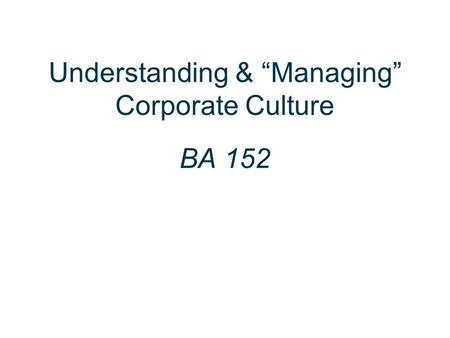 "Understanding & ""Managing"" Corporate Culture BA 152."