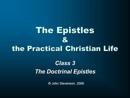 The Epistles & the Practical Christian Life Class 3 The Doctrinal Epistles © John Stevenson, 2008.