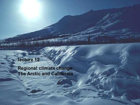 Lecture 12 Regional climate change: The Arctic and California.
