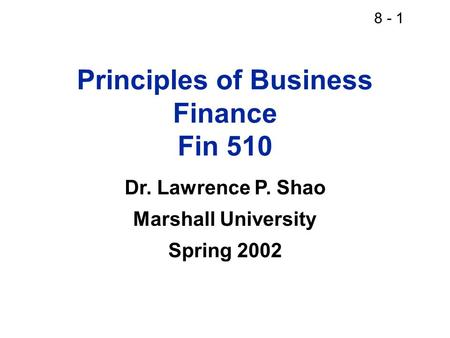 8 - 1 Principles of Business Finance Fin 510 Dr. Lawrence P. Shao Marshall University Spring 2002.