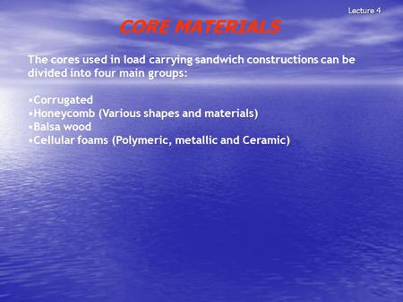 Lecture 4 CORE MATERIALS The cores used in load carrying sandwich constructions can be divided into four main groups: Corrugated Honeycomb (Various shapes.