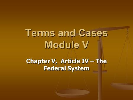 Chapter V, Article IV – The Federal System Terms and Cases Module V.