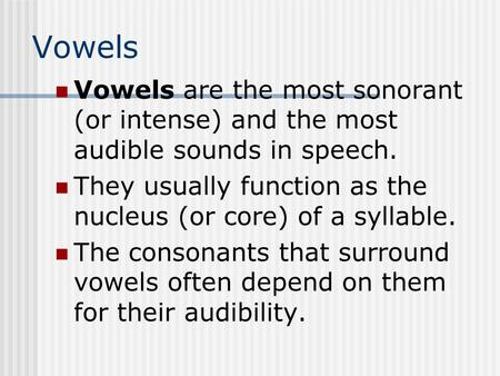 Vowels Vowels are the most sonorant (or intense) and the most audible sounds in speech. They usually function as the nucleus (or core) of a syllable. The.
