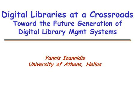 Yannis Ioannidis University of Athens, Hellas Digital Libraries at a Crossroads Toward the Future Generation of Digital Library Mgmt Systems.