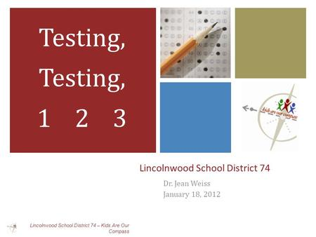 Lincolnwood School District 74 Dr. Jean Weiss January 18, 2012 Testing, 1 2 3 Lincolnwood School District 74 – Kids Are Our Compass.