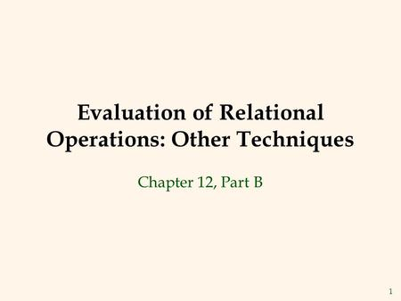 1 Evaluation of Relational Operations: Other Techniques Chapter 12, Part B.