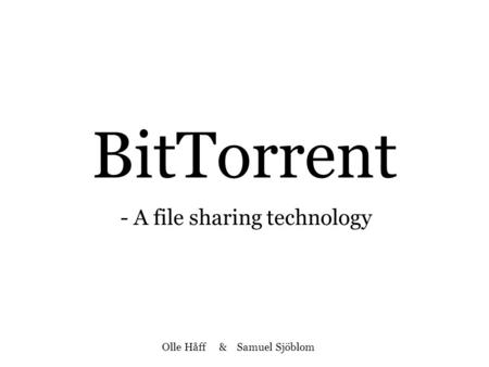 BitTorrent - A file sharing technology Olle Håff & Samuel Sjöblom.