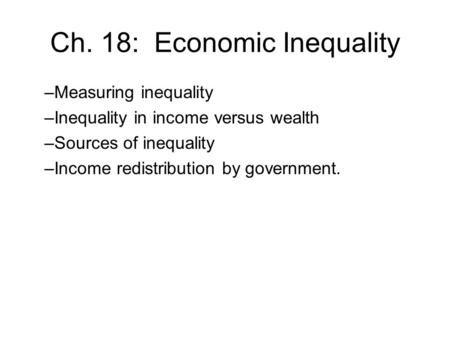 Ch. 18: Economic Inequality –Measuring inequality –Inequality in income versus wealth –Sources of inequality –Income redistribution by government.