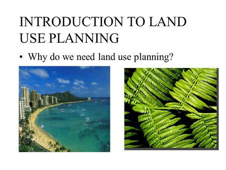 INTRODUCTION TO LAND USE PLANNING Why do we need land use planning?
