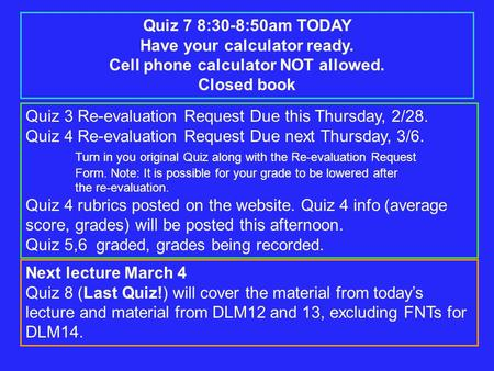 Quiz 7 8:30-8:50am TODAY Have your calculator ready. Cell phone calculator NOT allowed. Closed book Quiz 3 Re-evaluation Request Due this Thursday, 2/28.