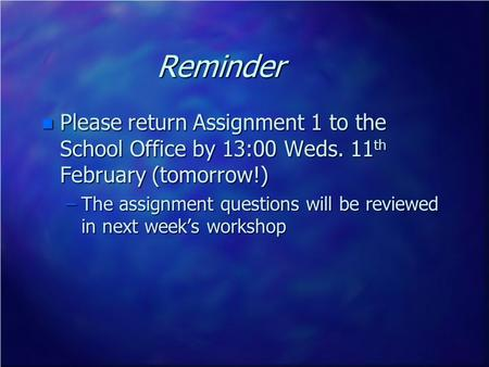 Reminder n Please return Assignment 1 to the School Office by 13:00 Weds. 11 th February (tomorrow!) –The assignment questions will be reviewed in next.