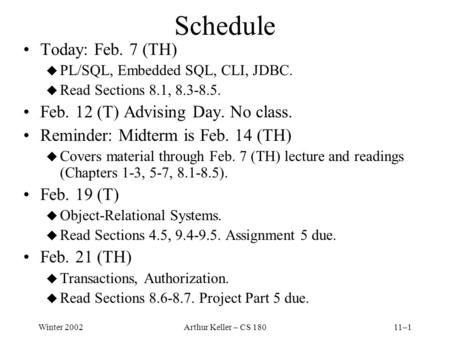 Winter 2002Arthur Keller – CS 18011–1 Schedule Today: Feb. 7 (TH) u PL/SQL, Embedded SQL, CLI, JDBC. u Read Sections 8.1, 8.3-8.5. Feb. 12 (T) Advising.