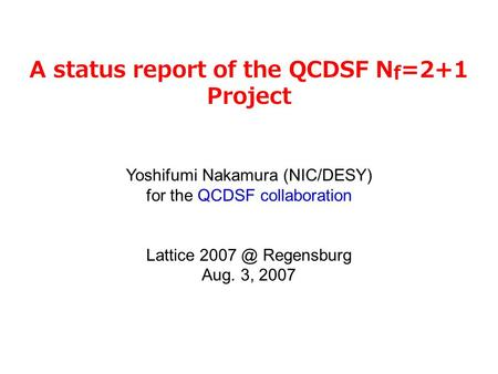 A status report of the QCDSF N f =2+1 Project Yoshifumi Nakamura (NIC/DESY) for the QCDSF collaboration Lattice Regensburg Aug. 3, 2007.