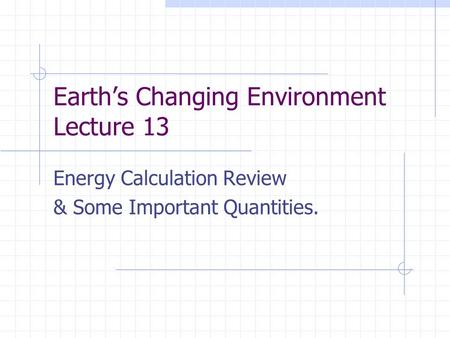 Earth's Changing Environment Lecture 13 Energy Calculation Review & Some Important Quantities.