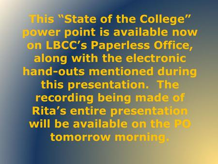 "This ""State of the College"" power point is available now on LBCC's Paperless Office, along with the electronic hand-outs mentioned during this presentation."