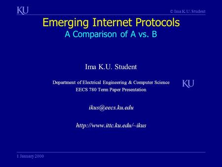 © Ima K.U. Student Emerging Internet Protocols A Comparison of A vs. B 1 January 2000 Ima K.U. Student Department of Electrical Engineering & Computer.