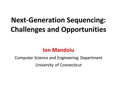 Next-Generation Sequencing: Challenges and Opportunities Ion Mandoiu Computer Science and Engineering Department University of Connecticut.
