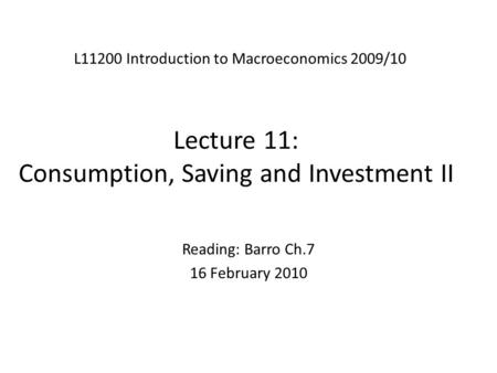 Lecture 11: Consumption, Saving and Investment II L11200 Introduction to Macroeconomics 2009/10 Reading: Barro Ch.7 16 February 2010.