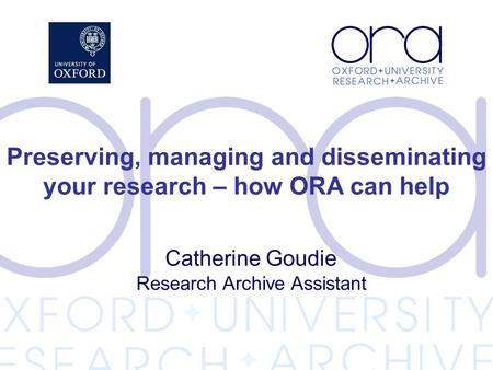 Catherine Goudie Research Archive Assistant Preserving, managing and disseminating your research – how ORA can help.